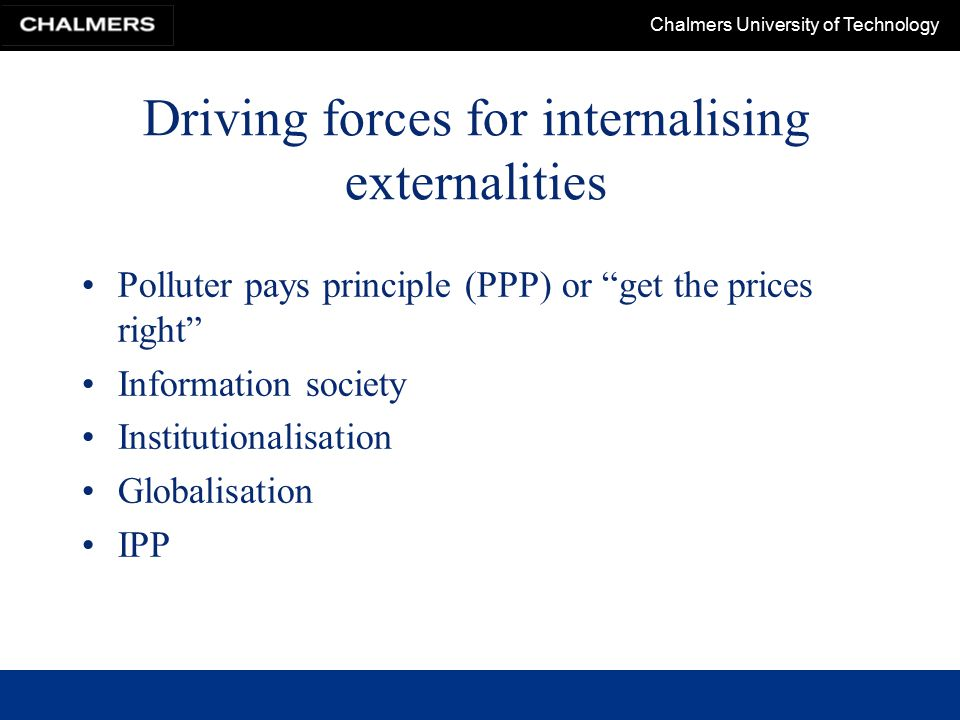Chalmers University of Technology Driving forces for internalising externalities Polluter pays principle (PPP) or get the prices right Information society Institutionalisation Globalisation IPP