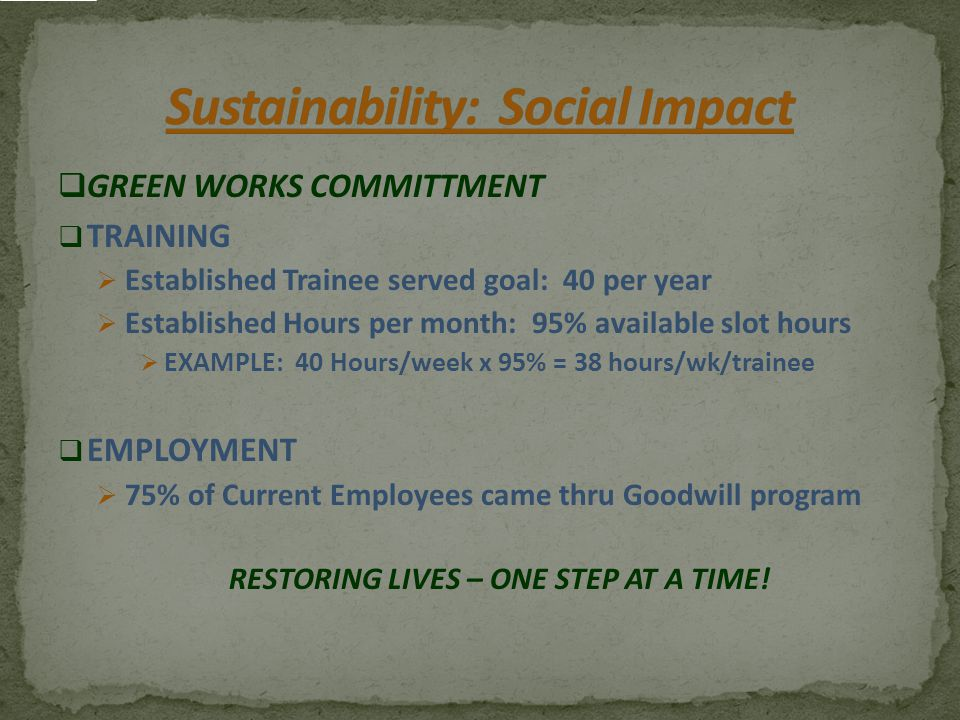  GREEN WORKS COMMITTMENT  TRAINING  Established Trainee served goal: 40 per year  Established Hours per month: 95% available slot hours  EXAMPLE: 40 Hours/week x 95% = 38 hours/wk/trainee  EMPLOYMENT  75% of Current Employees came thru Goodwill program RESTORING LIVES – ONE STEP AT A TIME!