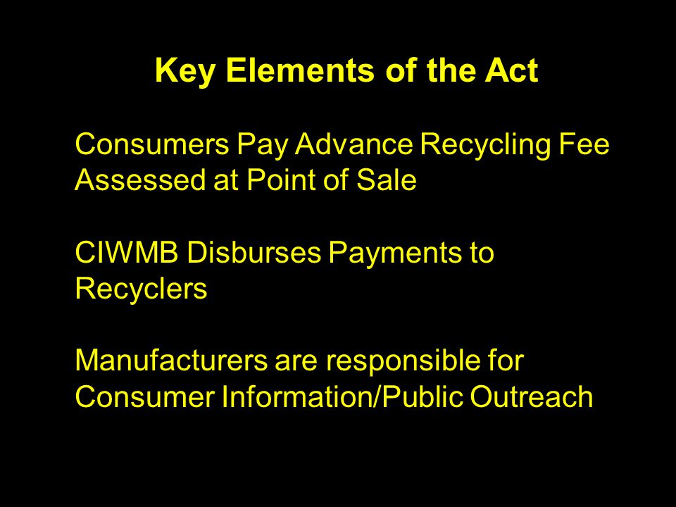 Key Elements of the Act Consumers Pay Advance Recycling Fee Assessed at Point of Sale CIWMB Disburses Payments to Recyclers Manufacturers are responsible for Consumer Information/Public Outreach
