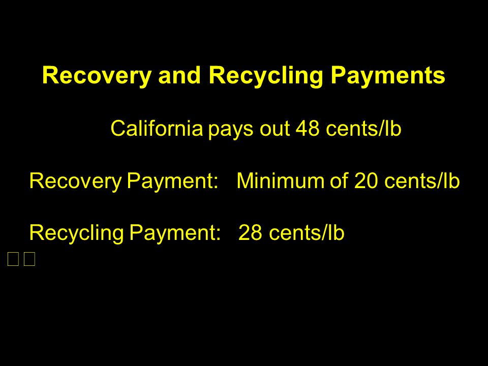 Recovery and Recycling Payments California pays out 48 cents/lb Recovery Payment: Minimum of 20 cents/lb Recycling Payment: 28 cents/lb
