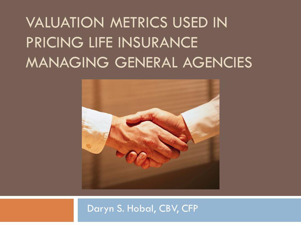 VALUATION METRICS USED IN PRICING LIFE INSURANCE MANAGING GENERAL AGENCIES Daryn S. Hobal, CBV, CFP
