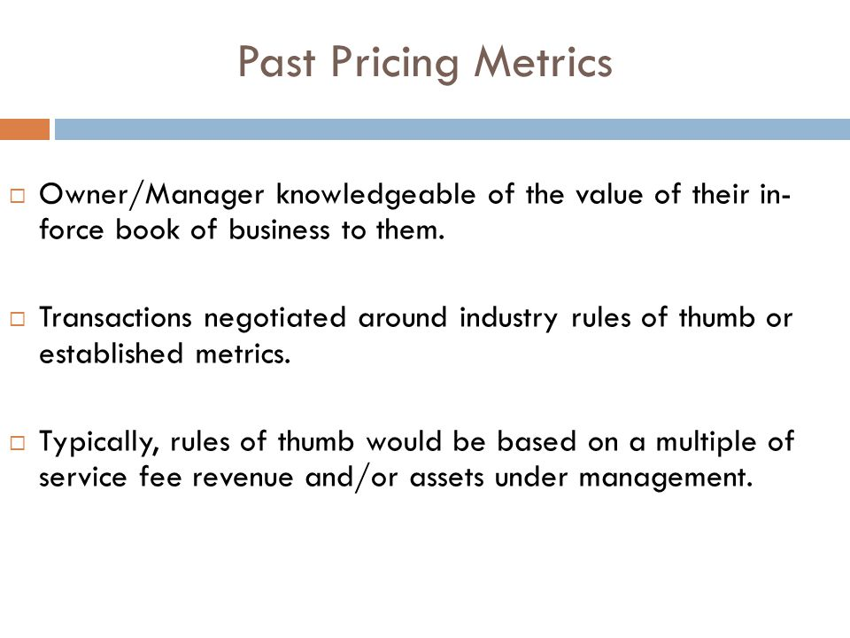 Past Pricing Metrics  Owner/Manager knowledgeable of the value of their in- force book of business to them.