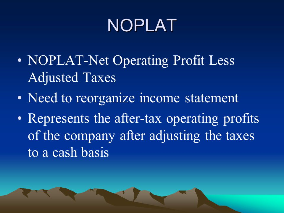 NOPLAT NOPLAT-Net Operating Profit Less Adjusted Taxes Need to reorganize income statement Represents the after-tax operating profits of the company after adjusting the taxes to a cash basis