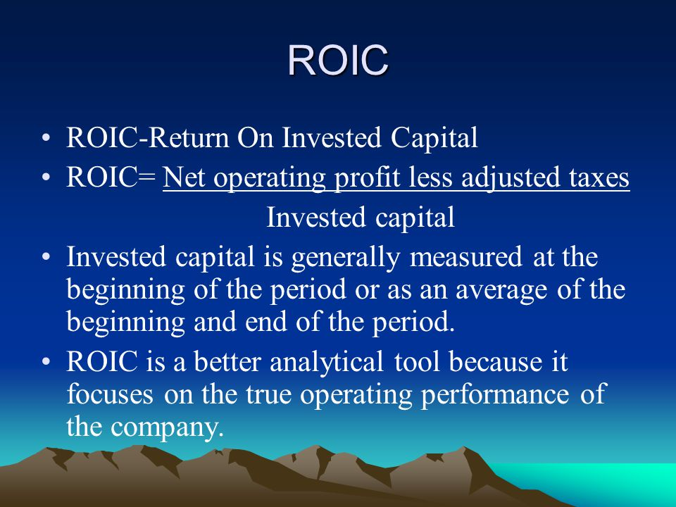 ROIC ROIC-Return On Invested Capital ROIC= Net operating profit less adjusted taxes Invested capital Invested capital is generally measured at the beginning of the period or as an average of the beginning and end of the period.