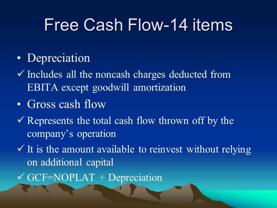 Free Cash Flow-14 items Depreciation Includes all the noncash charges deducted from EBITA except goodwill amortization Gross cash flow Represents the total cash flow thrown off by the company's operation It is the amount available to reinvest without relying on additional capital GCF=NOPLAT + Depreciation