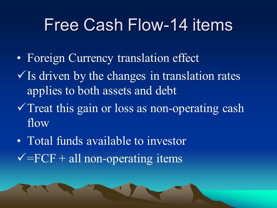 Free Cash Flow-14 items Foreign Currency translation effect Is driven by the changes in translation rates applies to both assets and debt Treat this gain or loss as non-operating cash flow Total funds available to investor =FCF + all non-operating items