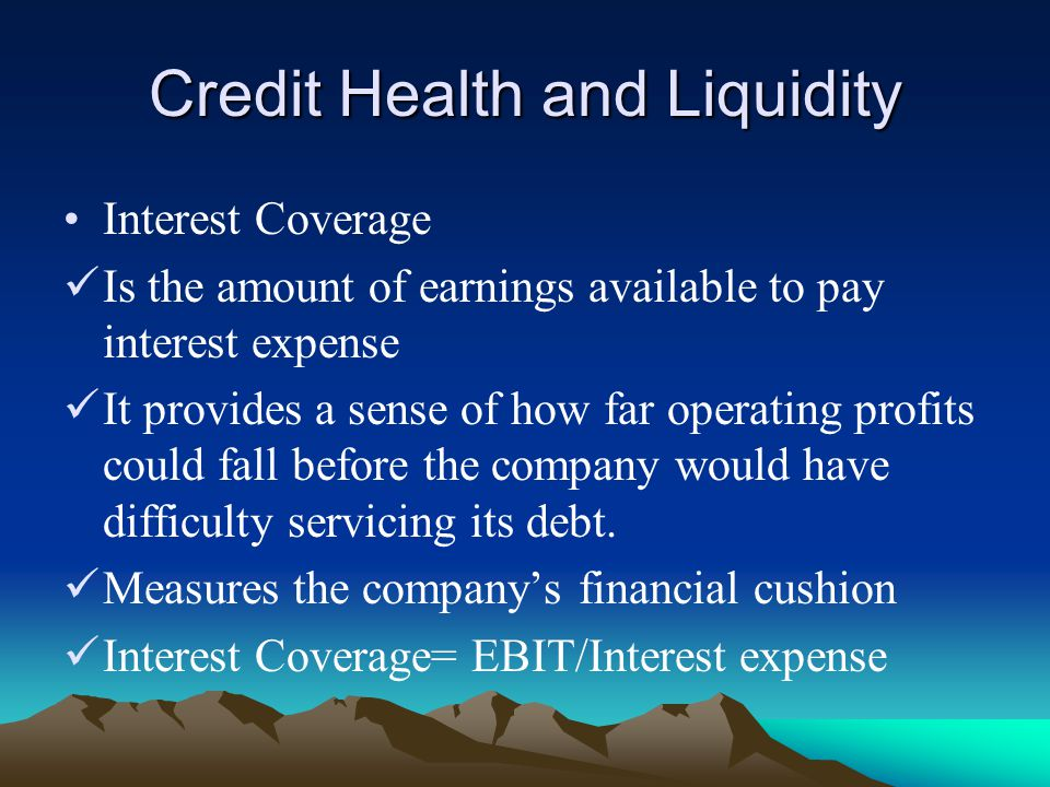 Credit Health and Liquidity Interest Coverage Is the amount of earnings available to pay interest expense It provides a sense of how far operating profits could fall before the company would have difficulty servicing its debt.