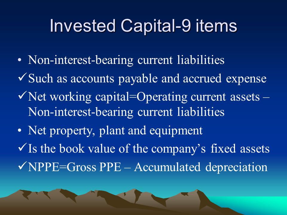 Invested Capital-9 items Non-interest-bearing current liabilities Such as accounts payable and accrued expense Net working capital=Operating current assets – Non-interest-bearing current liabilities Net property, plant and equipment Is the book value of the company's fixed assets NPPE=Gross PPE – Accumulated depreciation