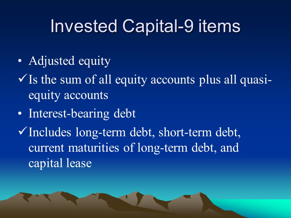 Invested Capital-9 items Adjusted equity Is the sum of all equity accounts plus all quasi- equity accounts Interest-bearing debt Includes long-term debt, short-term debt, current maturities of long-term debt, and capital lease