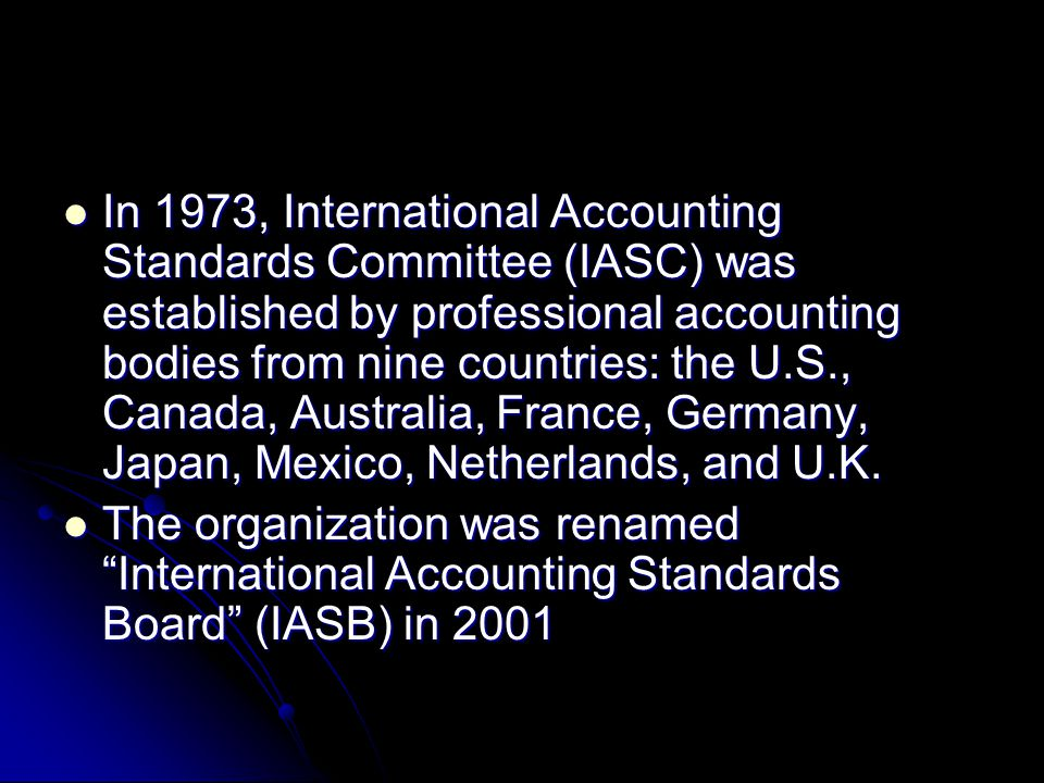 In 1973, International Accounting Standards Committee (IASC) was established by professional accounting bodies from nine countries: the U.S., Canada, Australia, France, Germany, Japan, Mexico, Netherlands, and U.K.