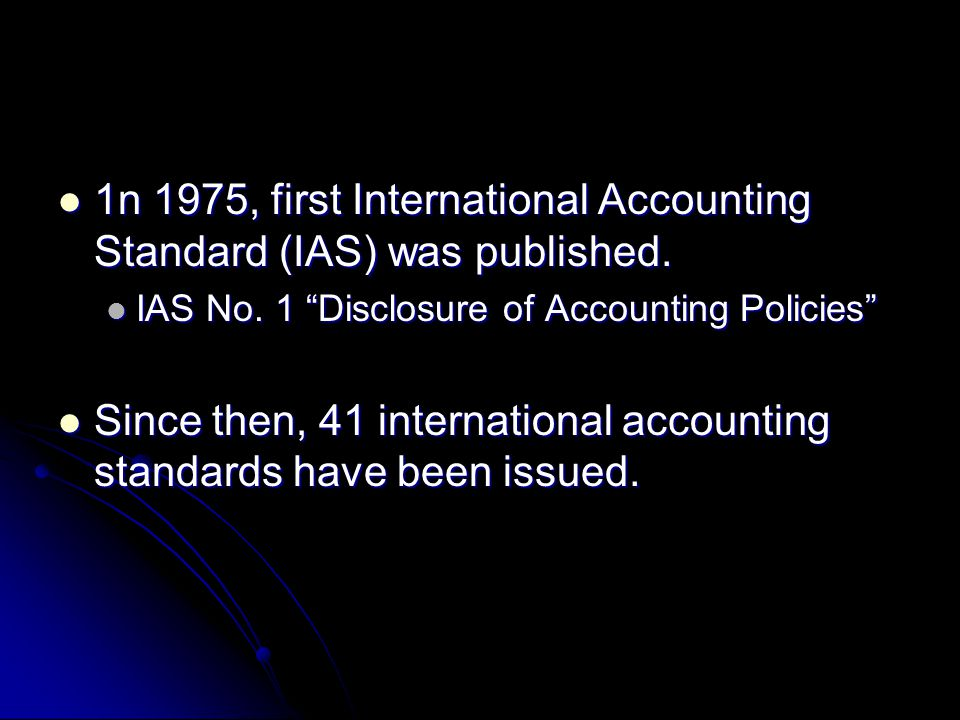 1n 1975, first International Accounting Standard (IAS) was published. 1n 1975, first International Accounting Standard (IAS) was published. IAS No. 1