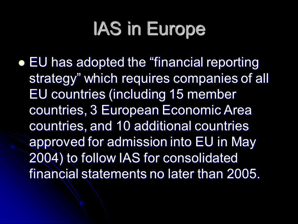 IAS in Europe EU has adopted the financial reporting strategy which requires companies of all EU countries (including 15 member countries, 3 European Economic Area countries, and 10 additional countries approved for admission into EU in May 2004) to follow IAS for consolidated financial statements no later than 2005.