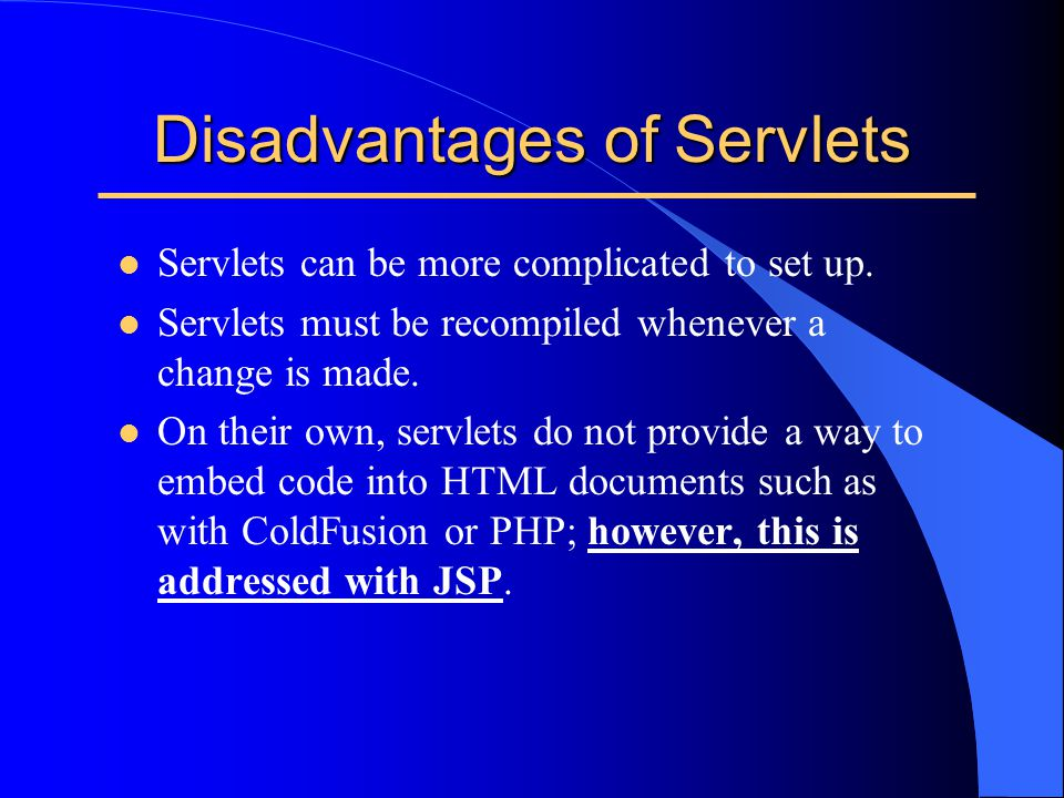 Disadvantages of Servlets l Servlets can be more complicated to set up. l Servlets must be recompiled whenever a change is made. l On their own, servl