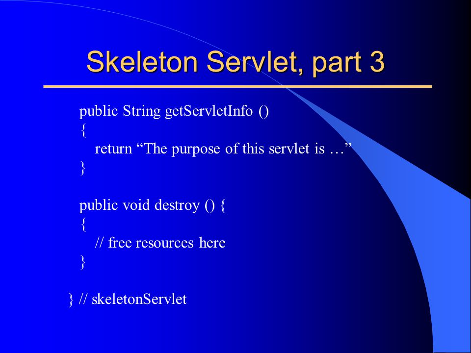 "Skeleton Servlet, part 3 public String getServletInfo () { return ""The purpose of this servlet is …"" } public void destroy () { { // free resources he"