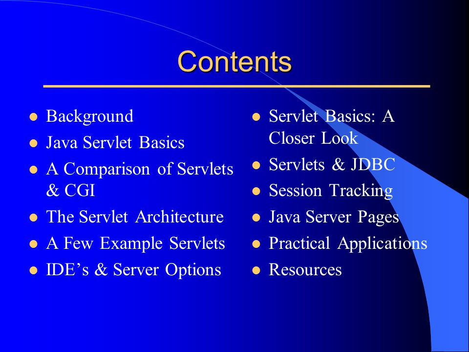Contents l Background l Java Servlet Basics l A Comparison of Servlets & CGI l The Servlet Architecture l A Few Example Servlets l IDE's & Server Opti