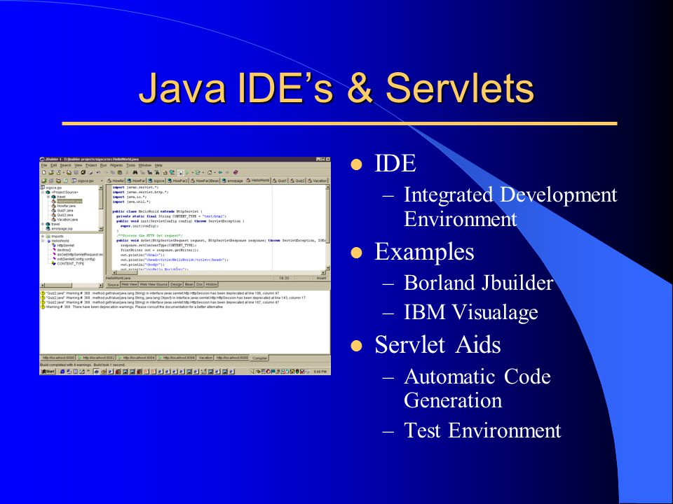 Java IDE's & Servlets l IDE –Integrated Development Environment l Examples –Borland Jbuilder –IBM Visualage l Servlet Aids –Automatic Code Generation