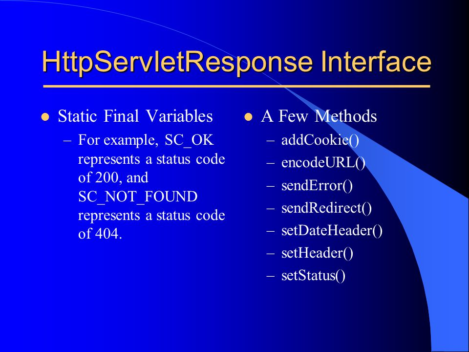 l Static Final Variables –For example, SC_OK represents a status code of 200, and SC_NOT_FOUND represents a status code of 404. HttpServletResponse In