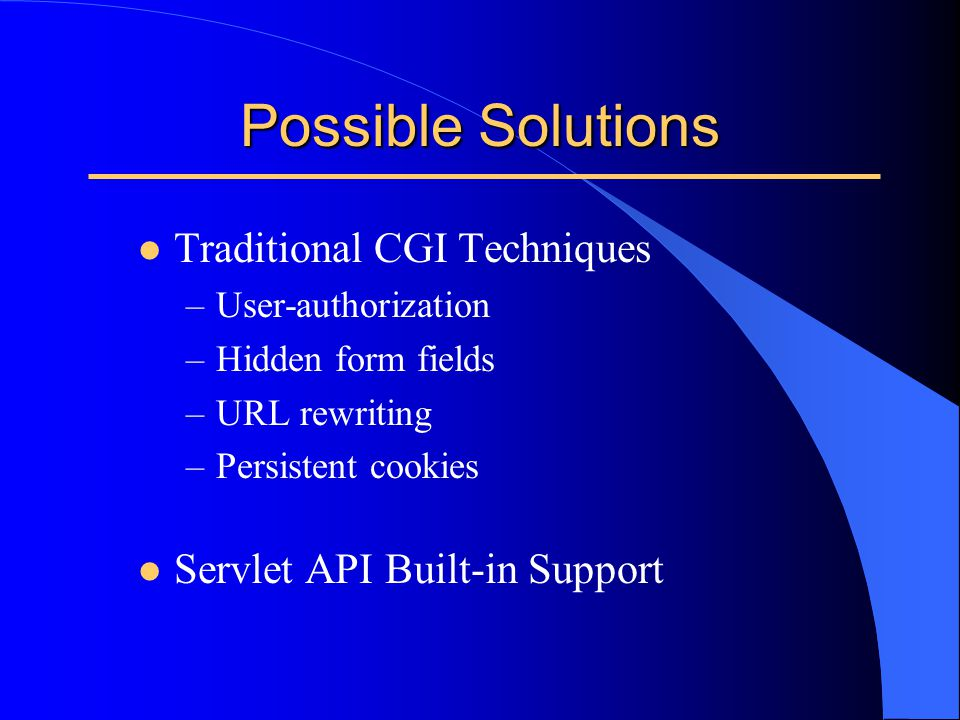 Possible Solutions l Traditional CGI Techniques –User-authorization –Hidden form fields –URL rewriting –Persistent cookies l Servlet API Built-in Supp