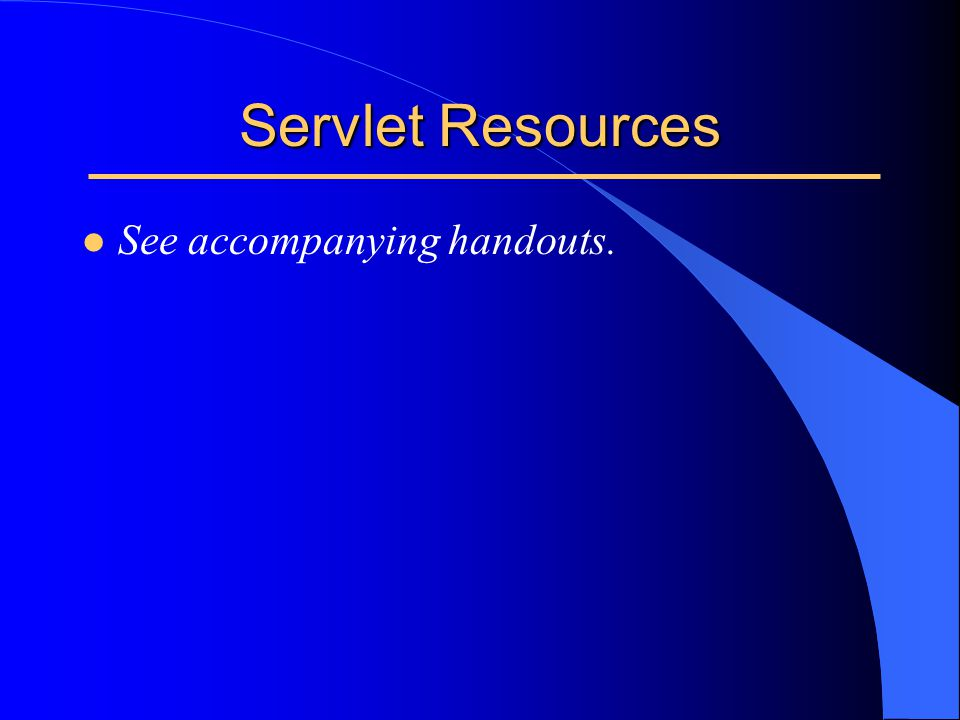 Servlet Resources l See accompanying handouts.