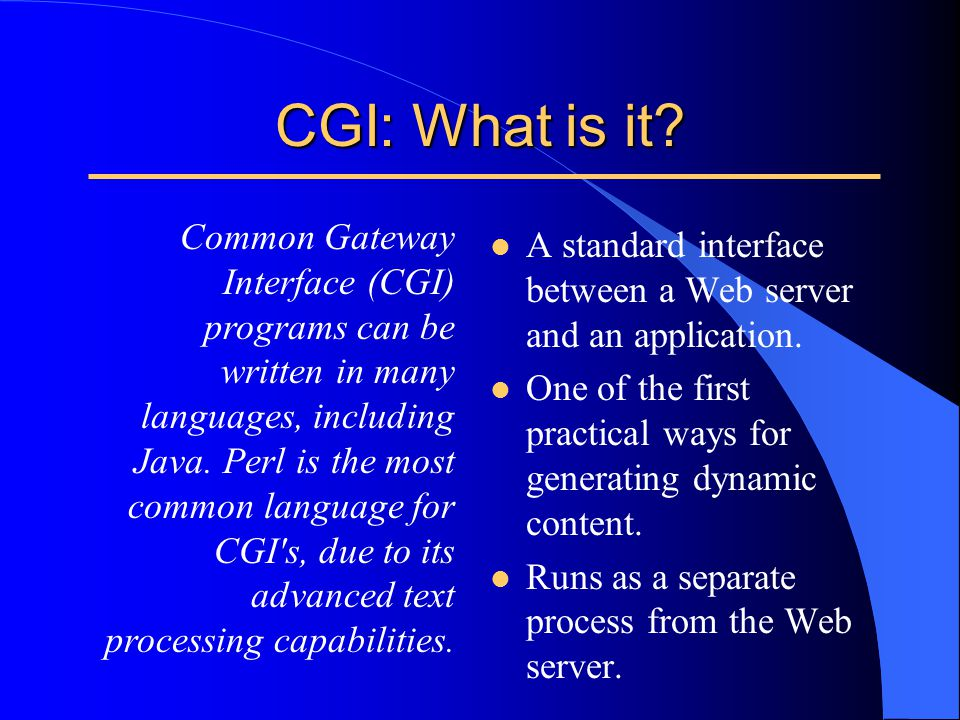 CGI: What is it? l A standard interface between a Web server and an application. l One of the first practical ways for generating dynamic content. l R