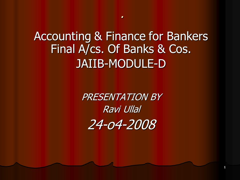 1. Accounting & Finance for Bankers Final A/cs. Of Banks & Cos. JAIIB-MODULE-D PRESENTATION BY Ravi Ullal 24-o4-2008