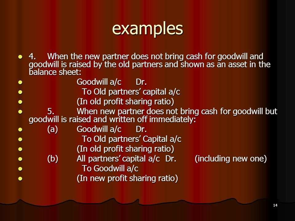 14 examples 4.When the new partner does not bring cash for goodwill and goodwill is raised by the old partners and shown as an asset in the balance sh