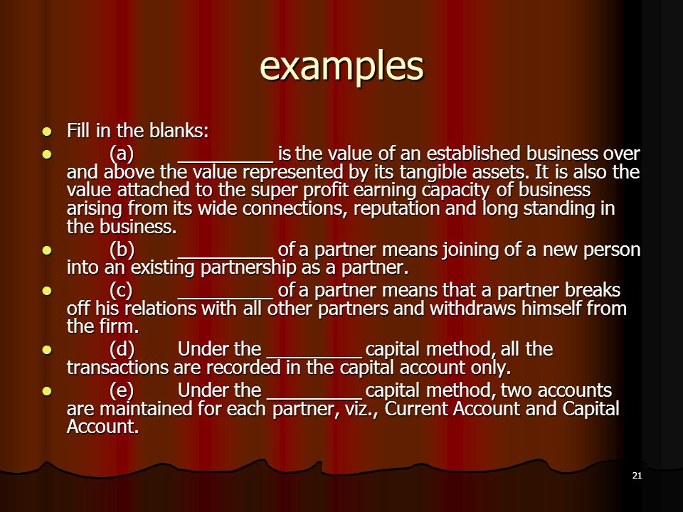 21 examples Fill in the blanks: Fill in the blanks: (a)_________ is the value of an established business over and above the value represented by its t
