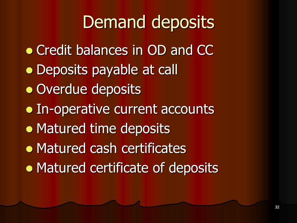 32 Demand deposits Credit balances in OD and CC Credit balances in OD and CC Deposits payable at call Deposits payable at call Overdue deposits Overdu