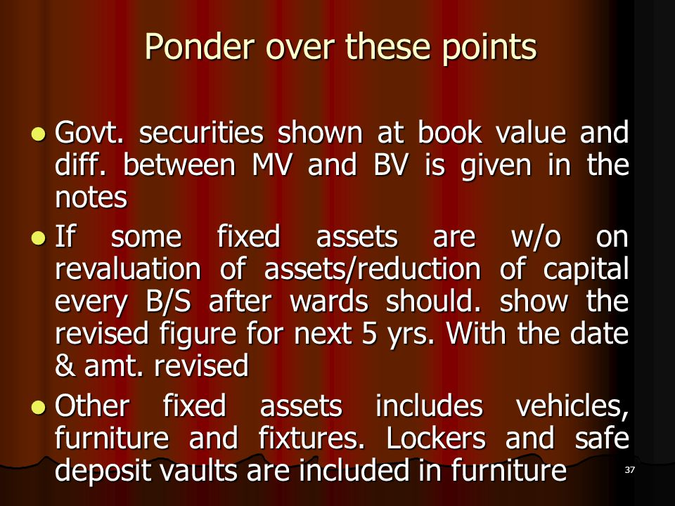 37 Ponder over these points Govt. securities shown at book value and diff. between MV and BV is given in the notes Govt. securities shown at book valu