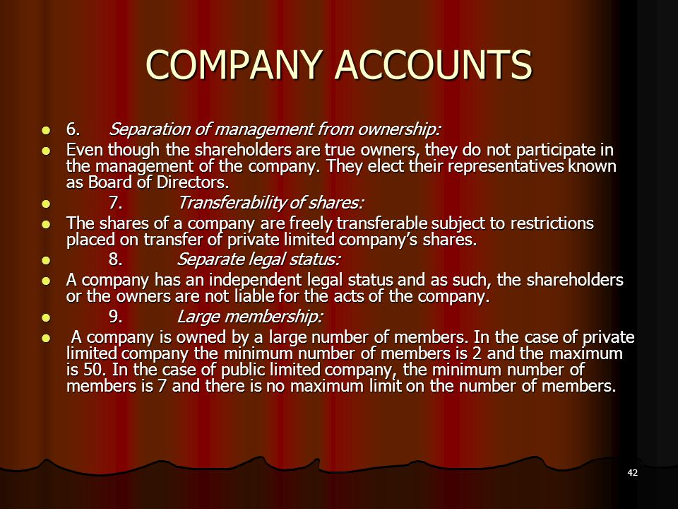 42 COMPANY ACCOUNTS 6.Separation of management from ownership: Even though the shareholders are true owners, they do not participate in the management