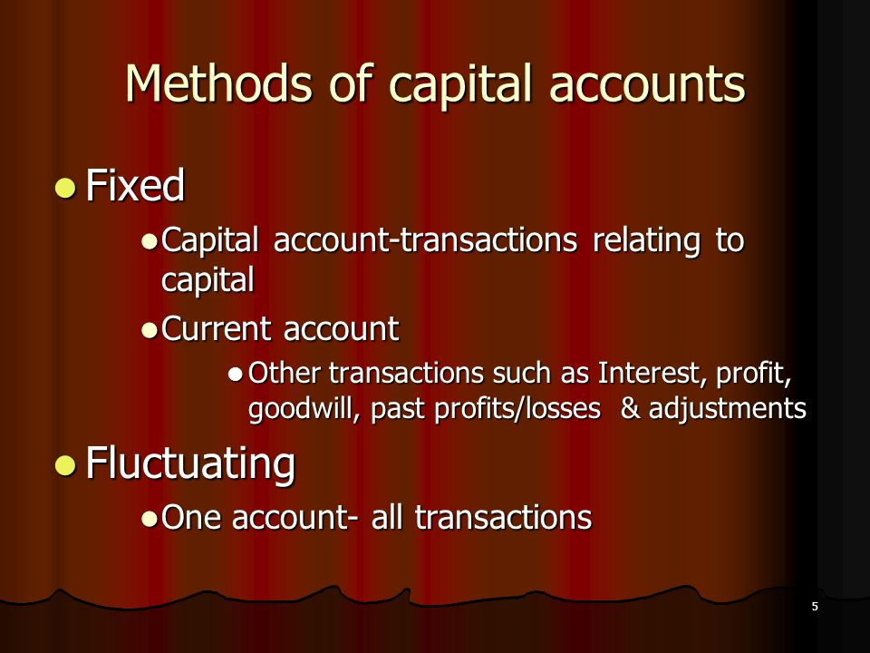 5 Methods of capital accounts Fixed Fixed Capital account-transactions relating to capital Capital account-transactions relating to capital Current ac