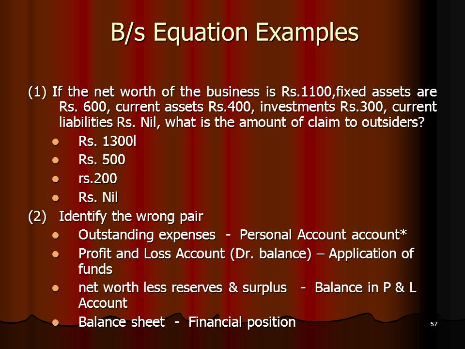 57 B/s Equation Examples (1) If the net worth of the business is Rs.1100,fixed assets are Rs. 600, current assets Rs.400, investments Rs.300, current
