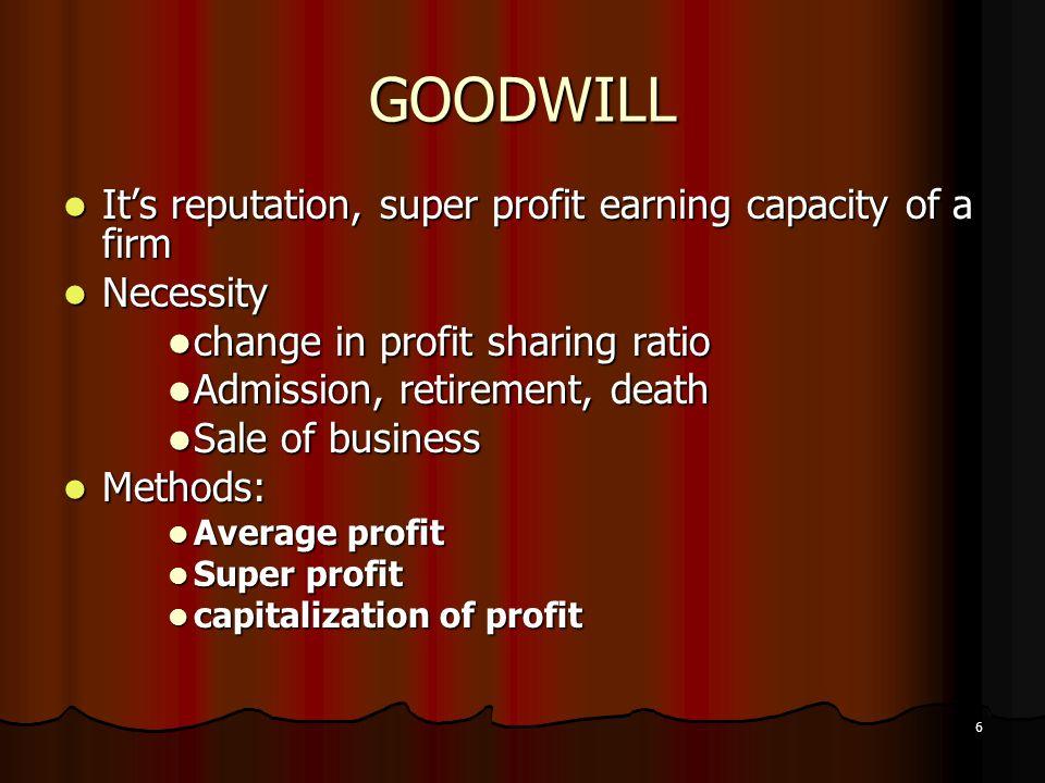 6 GOODWILL It's reputation, super profit earning capacity of a firm It's reputation, super profit earning capacity of a firm Necessity Necessity chang