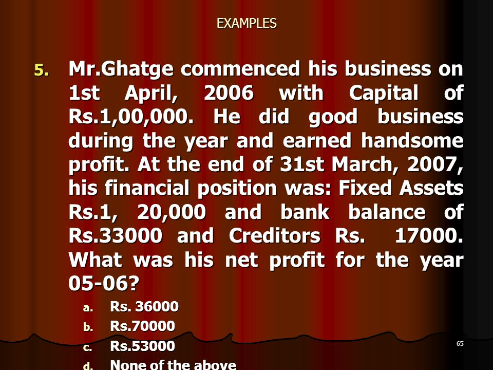 65 EXAMPLES 5. Mr.Ghatge commenced his business on 1st April, 2006 with Capital of Rs.1,00,000. He did good business during the year and earned handso