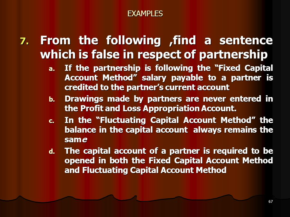 """67 EXAMPLES 7. From the following,find a sentence which is false in respect of partnership a. If the partnership is following the """"Fixed Capital Accou"""
