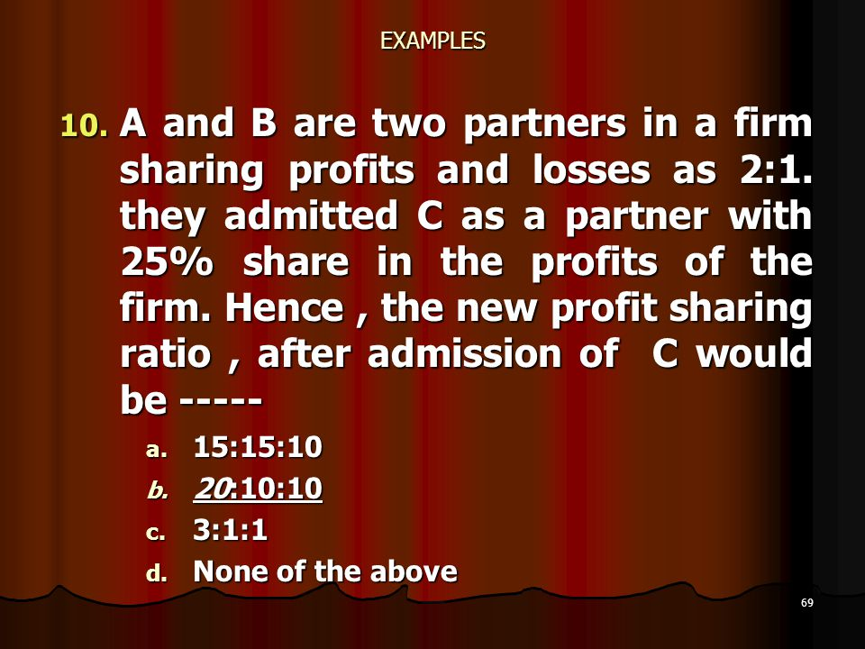 69 EXAMPLES 10. A and B are two partners in a firm sharing profits and losses as 2:1. they admitted C as a partner with 25% share in the profits of th