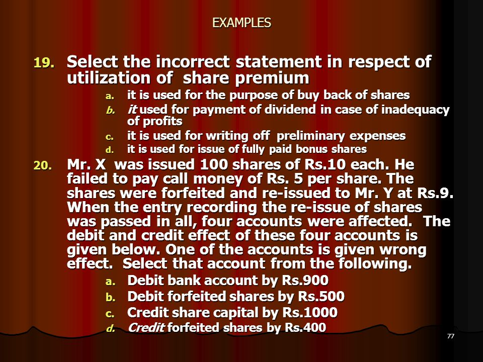 77 EXAMPLES 19. Select the incorrect statement in respect of utilization of share premium a. it is used for the purpose of buy back of shares b. it us