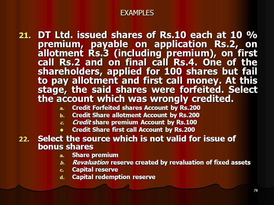 78 EXAMPLES 21. DT Ltd. issued shares of Rs.10 each at 10 % premium, payable on application Rs.2, on allotment Rs.3 (including premium), on first call