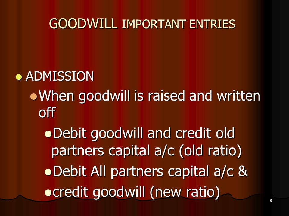 8 GOODWILL IMPORTANT ENTRIES ADMISSION ADMISSION When goodwill is raised and written off When goodwill is raised and written off Debit goodwill and cr