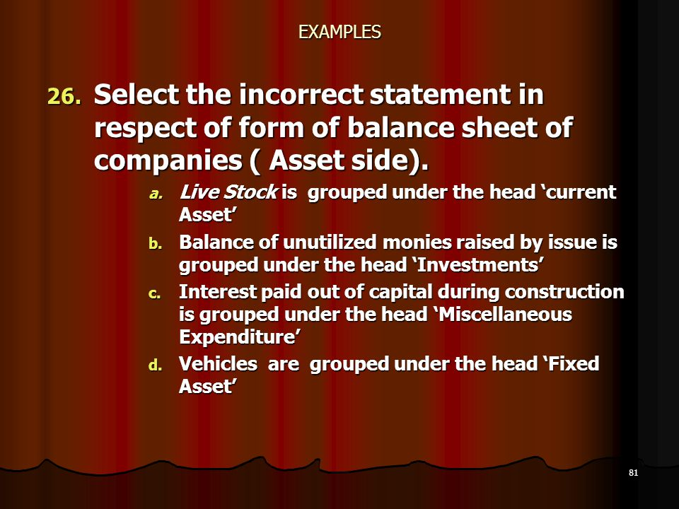 81 EXAMPLES 26. Select the incorrect statement in respect of form of balance sheet of companies ( Asset side). a. Live Stock is grouped under the head