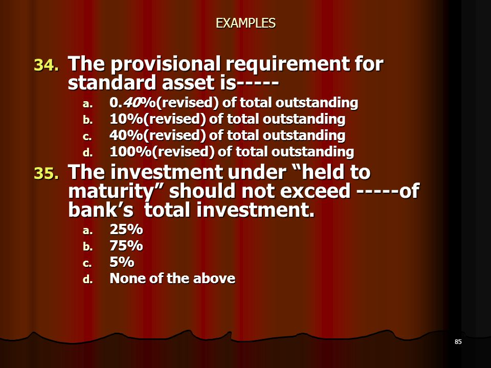 85 EXAMPLES 34. The provisional requirement for standard asset is----- a. 0.40%(revised) of total outstanding b. 10%(revised) of total outstanding c.