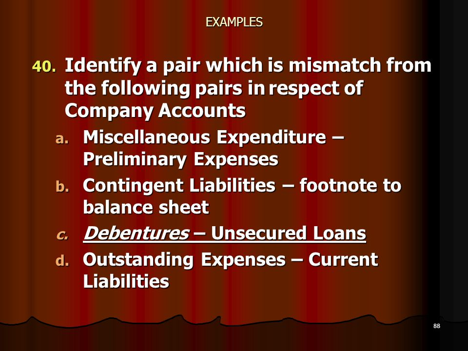 88 EXAMPLES 40. Identify a pair which is mismatch from the following pairs in respect of Company Accounts a. Miscellaneous Expenditure – Preliminary E