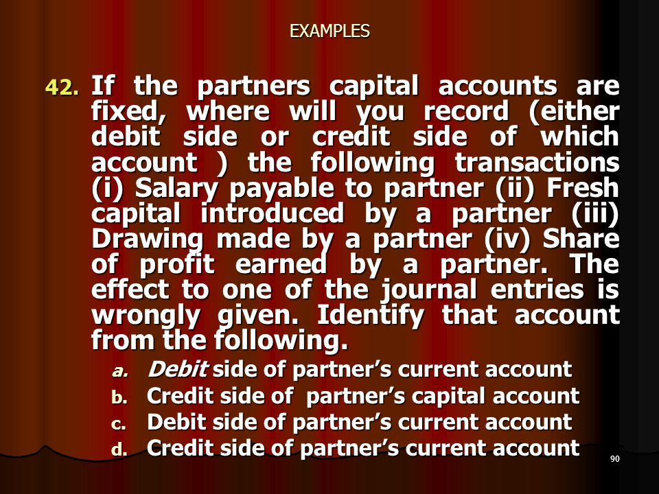 90 EXAMPLES 42. If the partners capital accounts are fixed, where will you record (either debit side or credit side of which account ) the following t