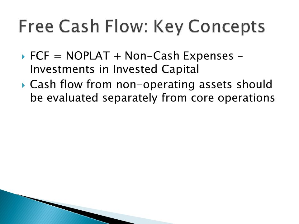  FCF = NOPLAT + Non-Cash Expenses – Investments in Invested Capital  Cash flow from non-operating assets should be evaluated separately from core operations