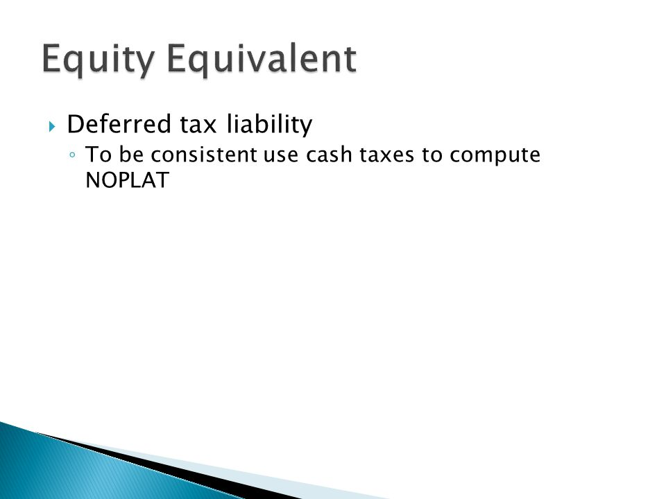  Deferred tax liability ◦ To be consistent use cash taxes to compute NOPLAT