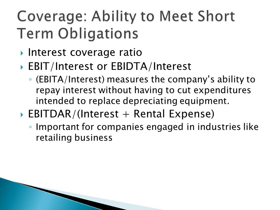  Interest coverage ratio  EBIT/Interest or EBIDTA/Interest ◦ (EBITA/Interest) measures the company's ability to repay interest without having to cut expenditures intended to replace depreciating equipment.
