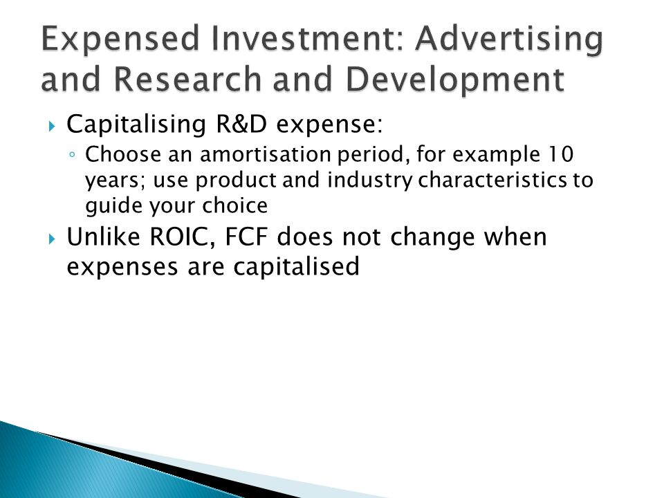  Capitalising R&D expense: ◦ Choose an amortisation period, for example 10 years; use product and industry characteristics to guide your choice  Unlike ROIC, FCF does not change when expenses are capitalised