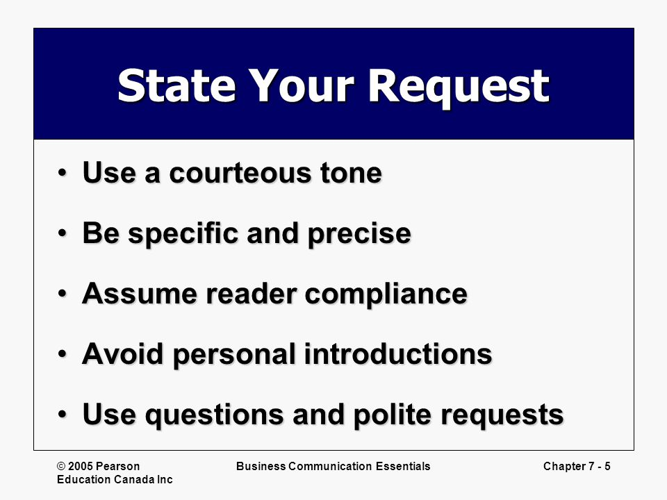 © 2005 Pearson Education Canada Inc Business Communication EssentialsChapter 7 - 5 State Your Request Use a courteous toneUse a courteous tone Be spec