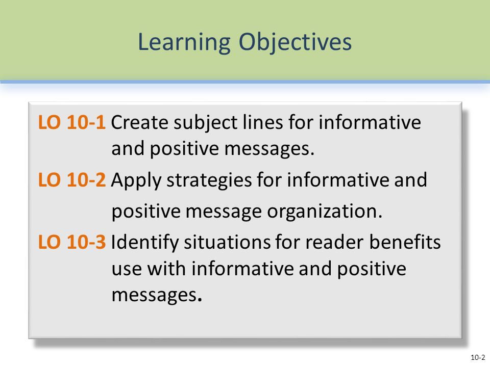 Learning Objectives LO 10-1 Create subject lines for informative and positive messages. LO 10-2 Apply strategies for informative and positive message