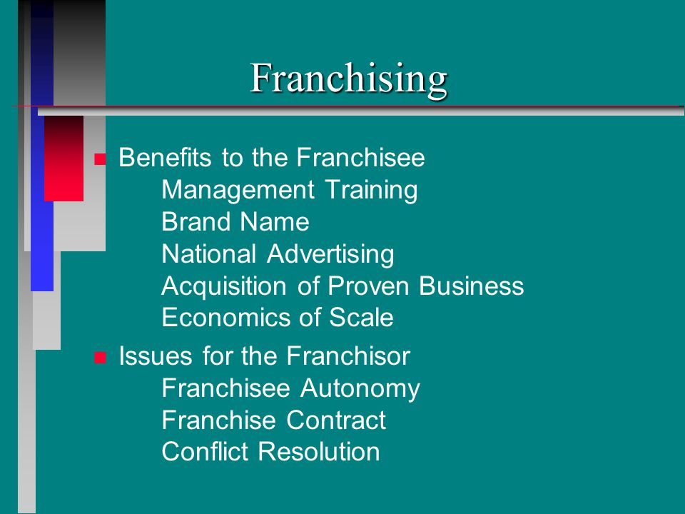 Franchising n n Benefits to the Franchisee Management Training Brand Name National Advertising Acquisition of Proven Business Economics of Scale n n Issues for the Franchisor Franchisee Autonomy Franchise Contract Conflict Resolution